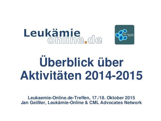 Überblick über Aktivitäten 2014-2015 Leukaemie-Online.de-Treffen, 17./18. Oktober 2015 Jan Geißler, Leukämie-Online & CML ...