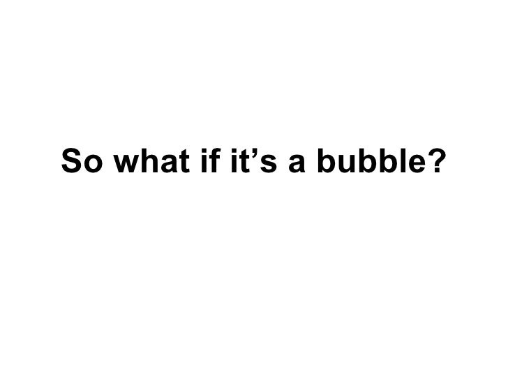 So what if it's a bubble?