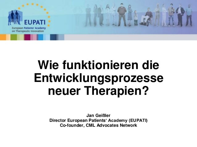 Jan Geißler Director European Patients' Academy (EUPATI) Co-founder, CML Advocates Network Wie funktionieren die Entwicklu...