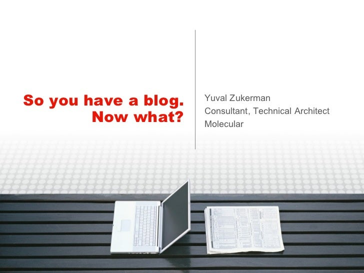 So you have a blog. Now what? Yuval Zukerman Consultant, Technical Architect Molecular