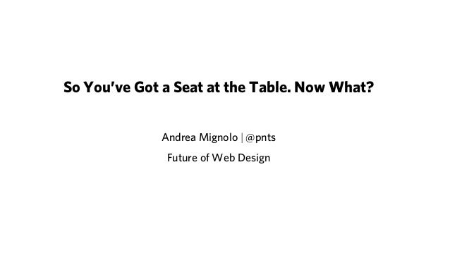 So You've Got a Seat at the Table. Now What? Andrea Mignolo | @pnts Future of Web Design