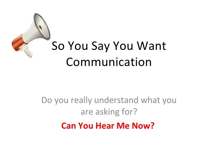 So You Say You Want Communication Do you really understand what you are asking for? Can You Hear Me Now?