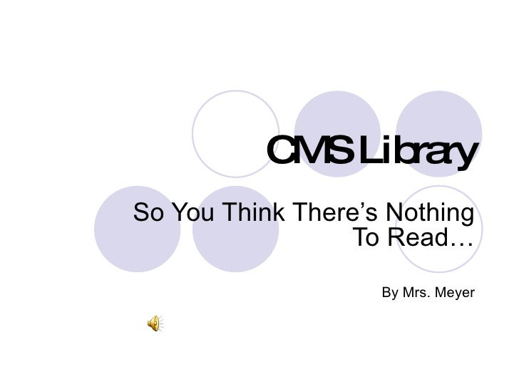 CMS Library So You Think There's Nothing To Read… By Mrs. Meyer