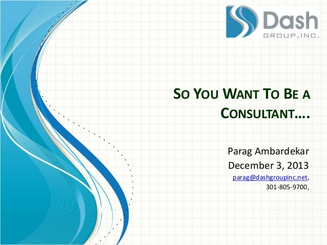 SO YOU WANT TO BE A CONSULTANT….  Parag Ambardekar  December 3, 2013  parag@dashgroupinc.net,  301-805-9700,