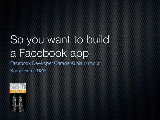 So you want to builda Facebook appFacebook Developer Garage Kuala LumpurKamal Fariz, RSB