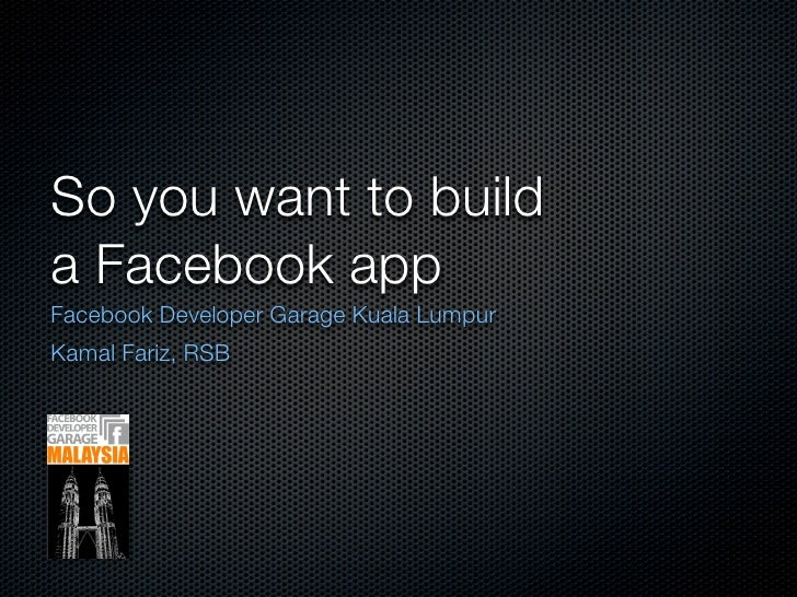 So you want to build a Facebook app Facebook Developer Garage Kuala Lumpur Kamal Fariz, RSB
