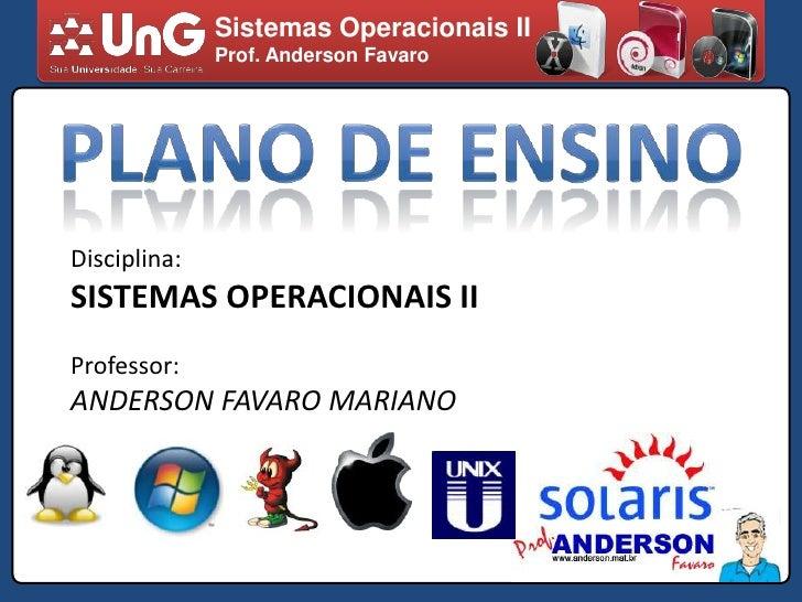 Sistemas Operacionais II<br />Prof. Anderson Favaro<br />PLANO DE ENSINO<br />Disciplina:<br />SISTEMAS OPERACIONAIS II<br...