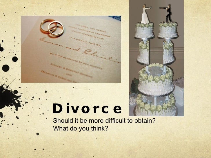 Divorce Should it be more difficult to obtain?  What do you think?