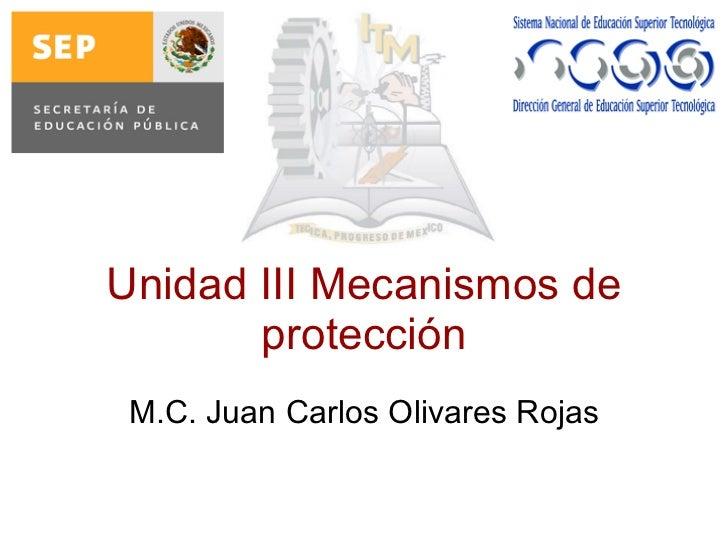 Unidad III Mecanismos de protección M.C. Juan Carlos Olivares Rojas