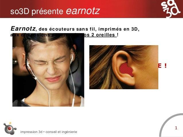 impression 3d • conseil et ingénierie so3D présente earnotz INCONFORTABLE ! 1 Earnotz, des écouteurs sans fil, imprimés en...