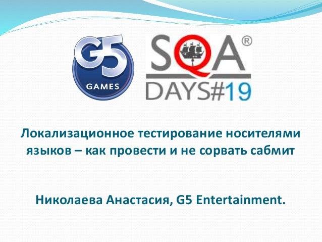 Локализационное тестирование носителями языков – как провести и не сорвать сабмит Николаева Анастасия, G5 Entertainment.