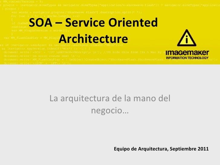 SOA – Service Oriented Architecture La arquitectura de la mano del negocio… Equipo de Arquitectura, Septiembre 2011