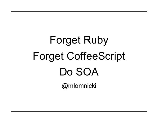Forget RubyForget CoffeeScript     Do SOA     @mlomnicki