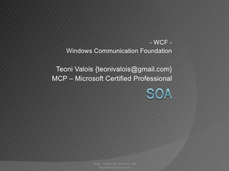 - WCF - Windows Communication Foundation Teoni Valois {teonivalois@gmail.com} MCP – Microsoft Certified Professional .Nug ...