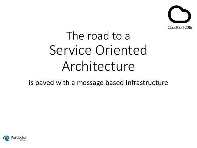 The road to a Service Oriented Architecture is paved with a message based infrastructure