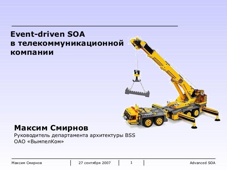 2 7 сентября 2007 Максим Смирнов Максим Смирнов Руководитель департамента архитектуры  BSS ОАО «ВымпелКом» Event-driven SO...