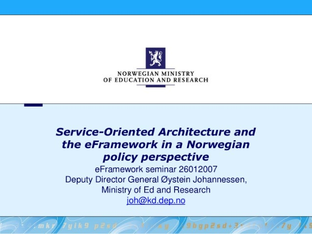 E  NORWEGIAN MINISTRY  OF EDUCATION AND RESEARCH T:      Service-Oriented Architecture and the eFramework in a Norwegian p...