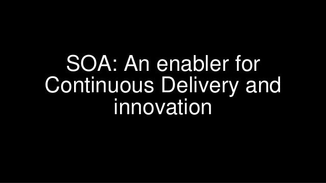 SOA: An enabler for Continuous Delivery and innovation