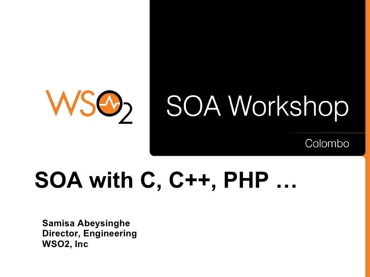 SOA with C, C++, PHP … Samisa Abeysinghe Director, Engineering WSO2, Inc