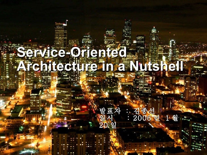Service-Oriented Architecture in a Nutshell 발표자  :  김종선 일시  : 2006 년  1 월  20 일