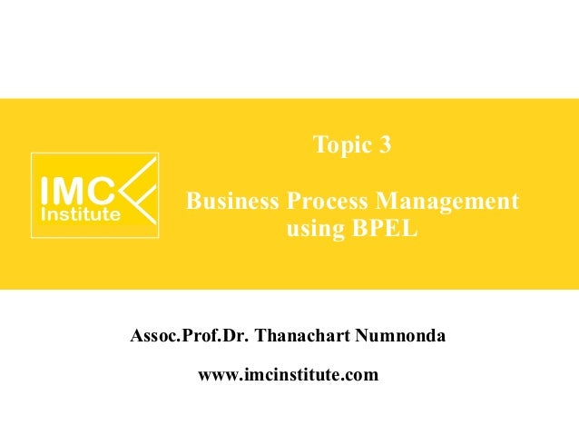 Topic 3     Business Process Management              using BPELAssoc.Prof.Dr. Thanachart Numnonda        www.imcinstitute....