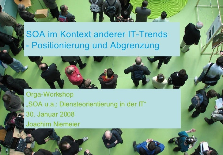 "SOA im Kontext anderer IT-Trends - Positionierung und Abgrenzung Orga-Workshop "" SOA u.a.: Diensteorientierung in der IT"" ..."