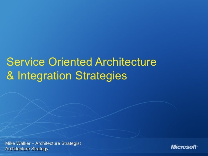 Service Oriented Architecture & Integration Strategies Mike Walker – Architecture Strategist  Architecture Strategy