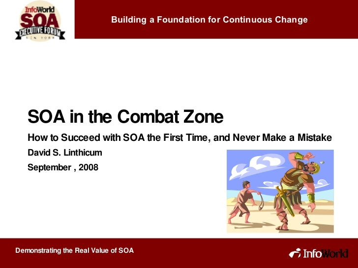 SOA in the Combat Zone How to Succeed with SOA the First Time, and Never Make a Mistake David S. Linthicum September , 200...