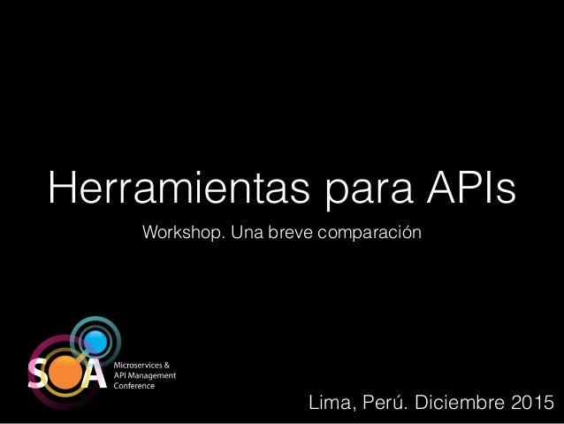 Herramientas para APIs Workshop. Una breve comparación Lima, Perú. Diciembre 2015