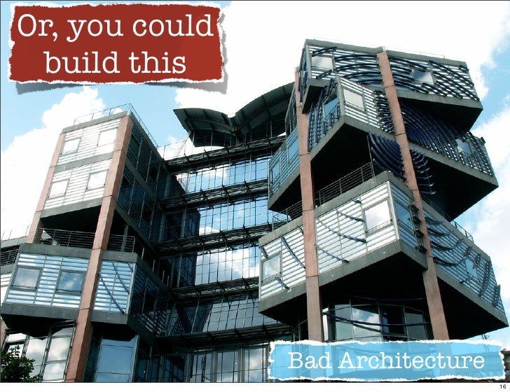 Or, you could  build this                     Bad Architecture                                    16