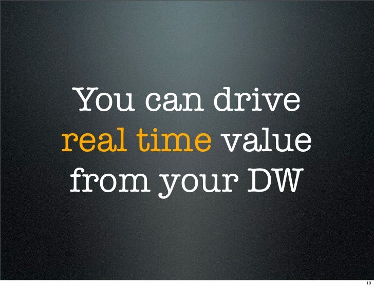 You can drive real time value from your DW                    19