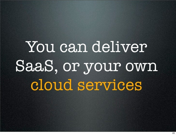 You can deliver SaaS, or your own   cloud services                      20