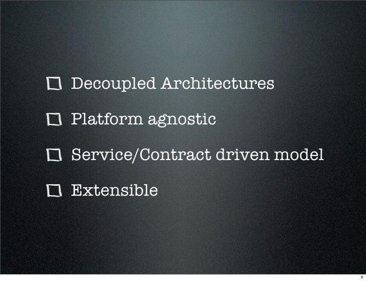 Decoupled Architectures  Platform agnostic  Service/Contract driven model  Extensible                                    6