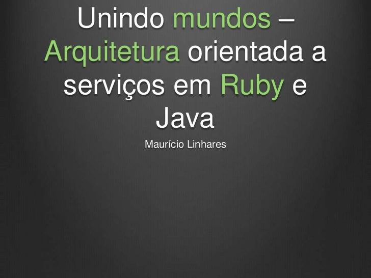 Unindo mundos –Arquitetura orientada a serviços em Ruby e         Java        Maurício Linhares