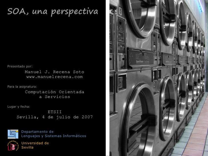 SOA, una perspectiva     Presentado por:            Manuel J. Recena Soto             www.manuelrecena.com  Para la asigna...