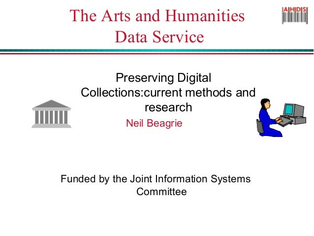 The Arts and Humanities Data Service Preserving Digital Collections:current methods and research Neil Beagrie Funded by th...