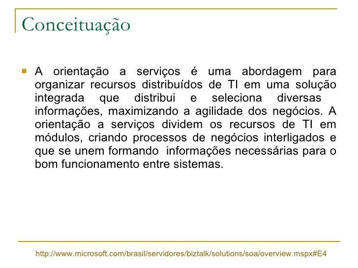 Conceituação <ul><li>A orientação a serviços é uma abordagem para organizar recursos distribuídos de TI em uma solução int...