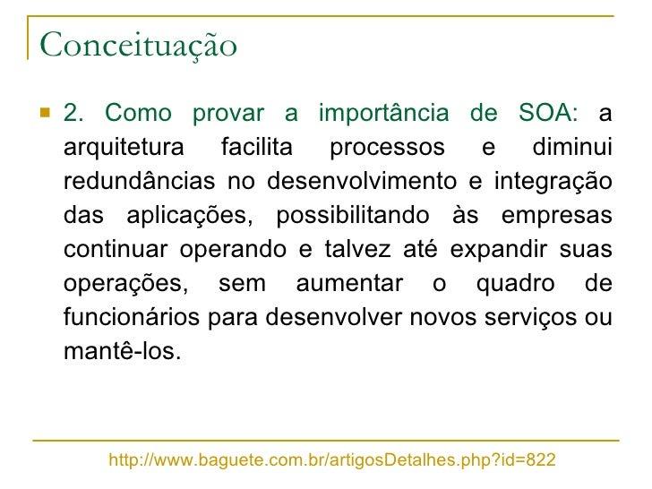 Conceituação <ul><li>2. Como provar a importância de SOA:  a arquitetura facilita processos e diminui redundâncias no dese...