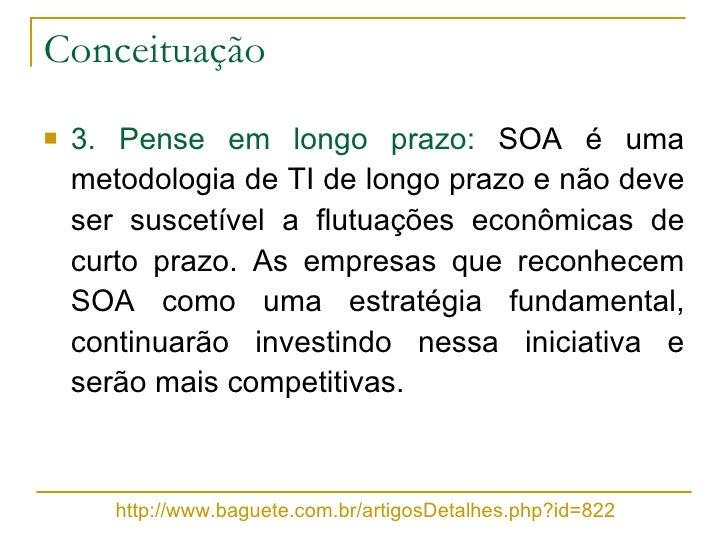 Conceituação <ul><li>3. Pense em longo prazo:  SOA é uma metodologia de TI de longo prazo e não deve ser suscetível a flut...