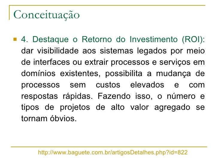 Conceituação <ul><li>4. Destaque o Retorno do Investimento (ROI):  dar visibilidade aos sistemas legados por meio de inter...