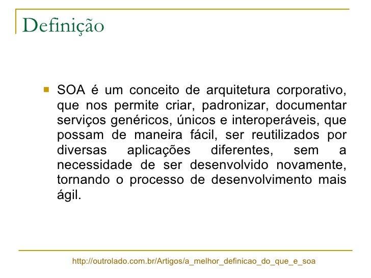 Definição <ul><li>SOA é um conceito de arquitetura corporativo, que nos permite criar, padronizar, documentar serviços gen...