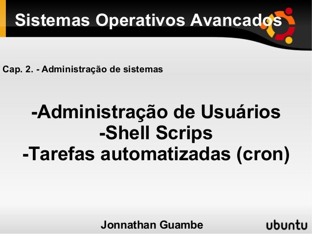 Sistemas Operativos AvancadosCap. 2. - Administração de sistemas     -Administração de Usuários             -Shell Scrips ...