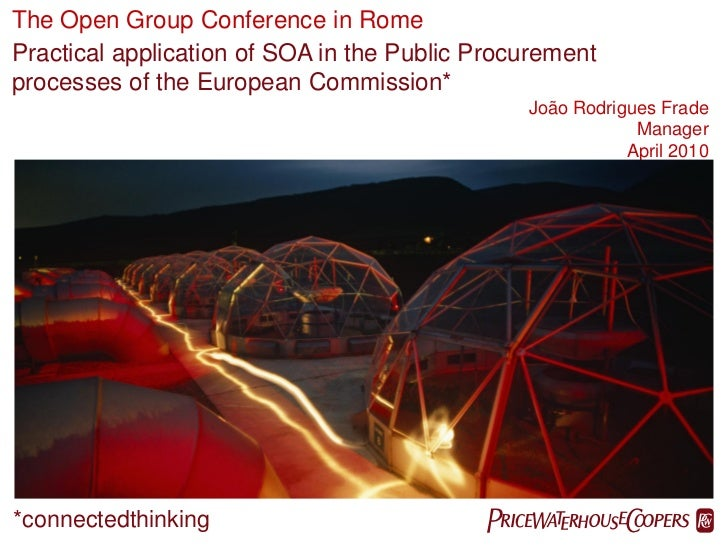 The Open Group Conference in RomePractical application of SOA in the Public Procurementprocesses of the European Commissio...