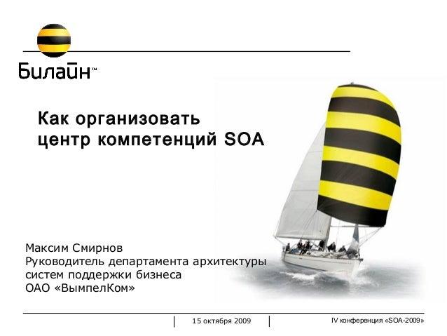 IV конференция «SOA-2009»15 октября 2009 Как организовать центр компетенций SOA Максим Смирнов Руководитель департамента а...