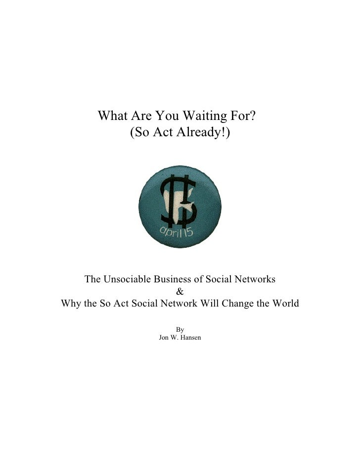 What Are You Waiting For?             (So Act Already!)         The Unsociable Business of Social Networks                ...