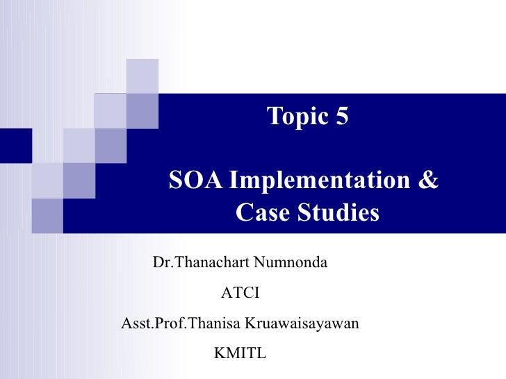 Topic 5        SOA Implementation &            Case Studies      Dr.Thanachart Numnonda               ATCI Asst.Prof.Thani...