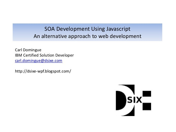SOA Development Using Javascript          An alternative approach to web developmentCarl DomingueIBM Certified Solution De...