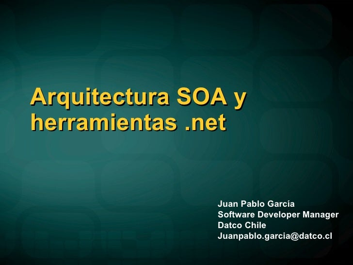 Arquitectura SOA y herramientas .net Juan Pablo García Software Developer Manager Datco Chile [email_address]
