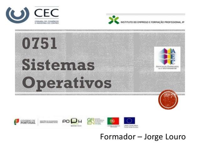 0751 Sistemas Operativos Formador – Jorge Louro