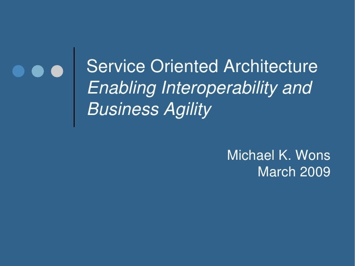 Service Oriented Architecture Enabling Interoperability and Business Agility                   Michael K. Wons            ...